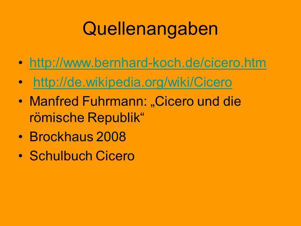 Quellenangaben http://www.bernhard-koch.de/cicero.htm http://de.wikipedia.org/wiki/Cicero Manfred Fuhrmann: Cicero und die römische Republik Brockhaus