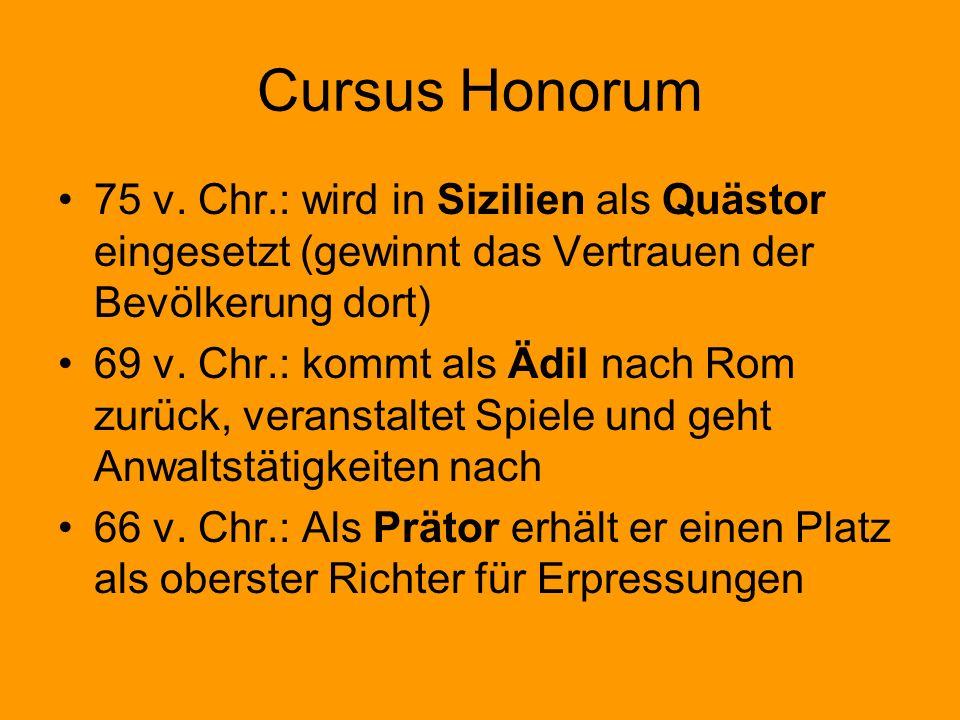Cursus Honorum 75 v. Chr.: wird in Sizilien als Quästor eingesetzt (gewinnt das Vertrauen der Bevölkerung dort) 69 v. Chr.: kommt als Ädil nach Rom zu