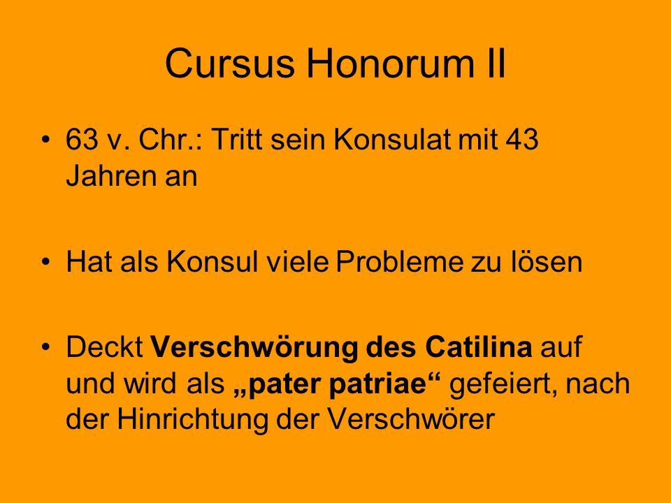 Cursus Honorum II 63 v. Chr.: Tritt sein Konsulat mit 43 Jahren an Hat als Konsul viele Probleme zu lösen Deckt Verschwörung des Catilina auf und wird