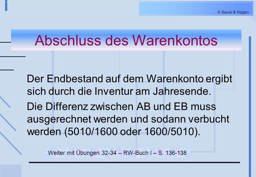 © Bauer & Hagen Abschluss des Warenkontos Der Endbestand auf dem Warenkonto ergibt sich durch die Inventur am Jahresende. Die Differenz zwischen AB un