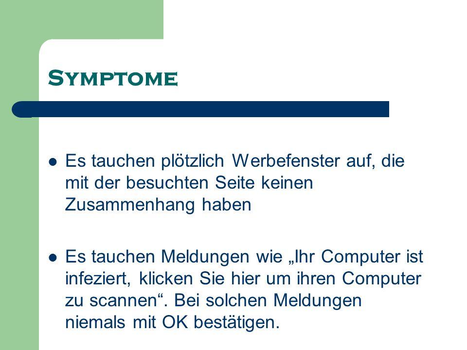 Symptome Es tauchen plötzlich Werbefenster auf, die mit der besuchten Seite keinen Zusammenhang haben Es tauchen Meldungen wie Ihr Computer ist infezi