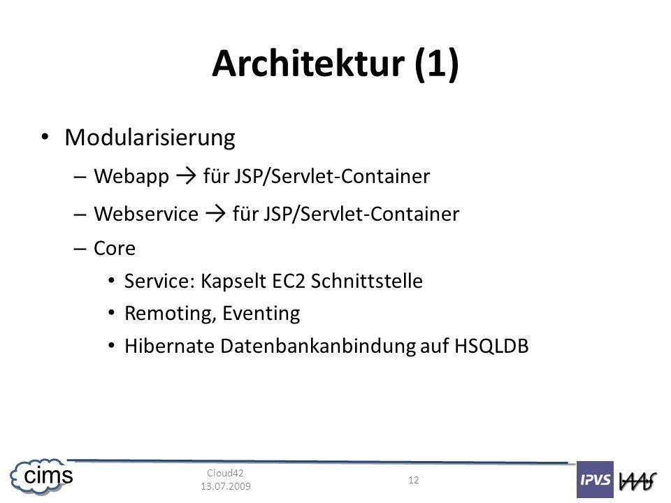 Cloud42 13.07.2009 12 cims Architektur (1) Modularisierung – Webapp für JSP/Servlet-Container – Webservice für JSP/Servlet-Container – Core Service: Kapselt EC2 Schnittstelle Remoting, Eventing Hibernate Datenbankanbindung auf HSQLDB