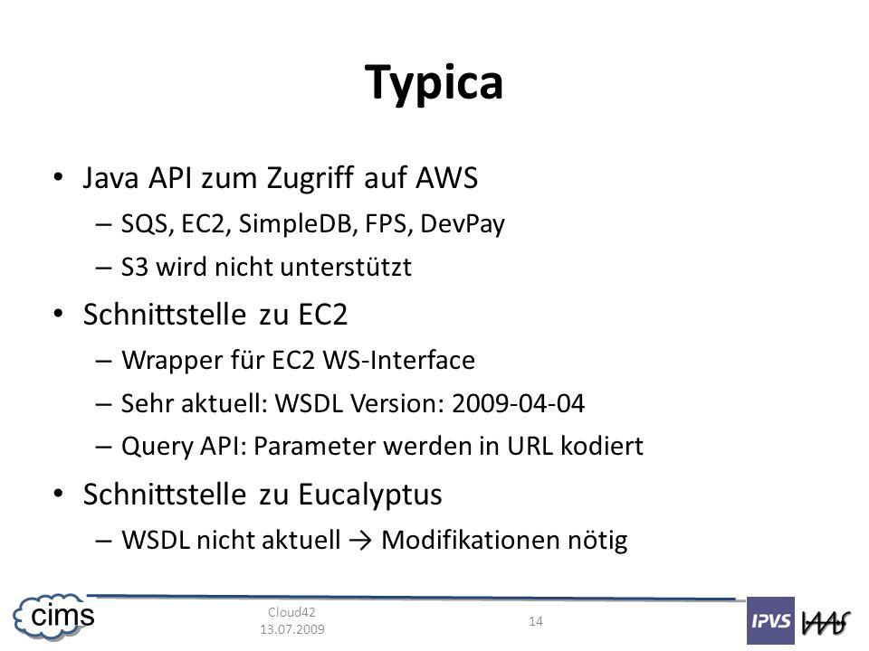 Cloud42 13.07.2009 14 cims Typica Java API zum Zugriff auf AWS – SQS, EC2, SimpleDB, FPS, DevPay – S3 wird nicht unterstützt Schnittstelle zu EC2 – Wrapper für EC2 WS-Interface – Sehr aktuell: WSDL Version: 2009-04-04 – Query API: Parameter werden in URL kodiert Schnittstelle zu Eucalyptus – WSDL nicht aktuell Modifikationen nötig