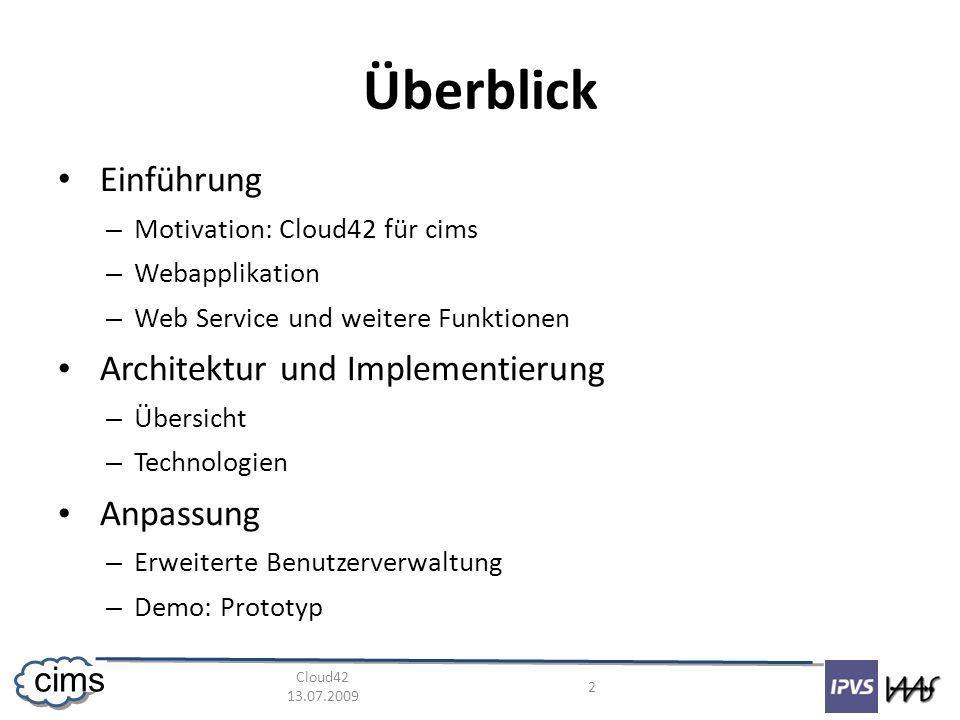 Cloud42 13.07.2009 2 cims Überblick Einführung – Motivation: Cloud42 für cims – Webapplikation – Web Service und weitere Funktionen Architektur und Implementierung – Übersicht – Technologien Anpassung – Erweiterte Benutzerverwaltung – Demo: Prototyp