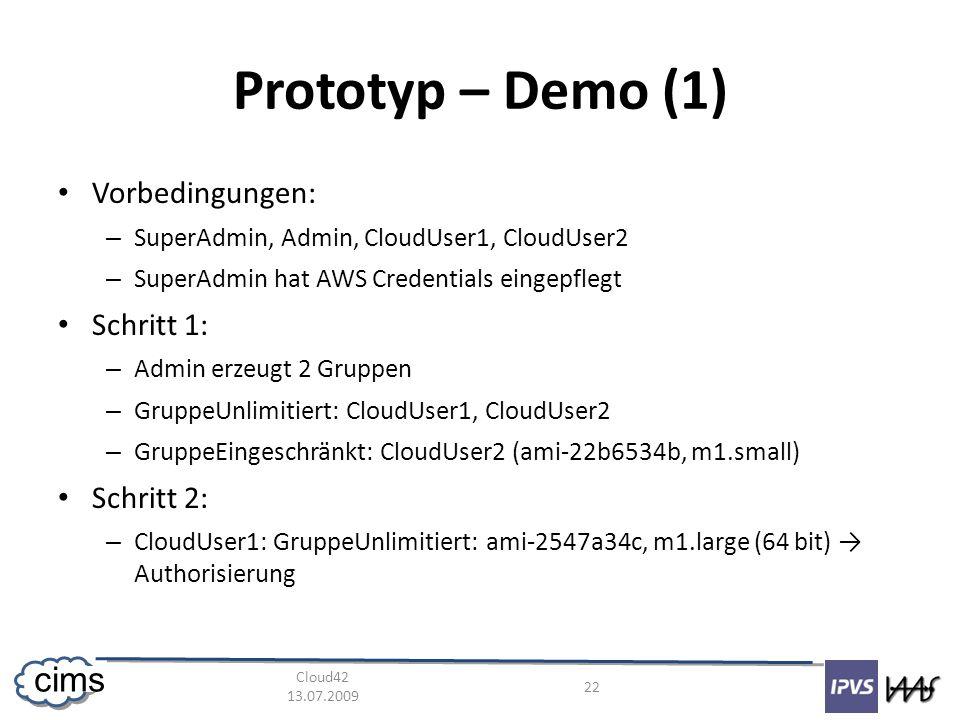 Cloud42 13.07.2009 22 cims Prototyp – Demo (1) Vorbedingungen: – SuperAdmin, Admin, CloudUser1, CloudUser2 – SuperAdmin hat AWS Credentials eingepflegt Schritt 1: – Admin erzeugt 2 Gruppen – GruppeUnlimitiert: CloudUser1, CloudUser2 – GruppeEingeschränkt: CloudUser2 (ami-22b6534b, m1.small) Schritt 2: – CloudUser1: GruppeUnlimitiert: ami-2547a34c, m1.large (64 bit) Authorisierung