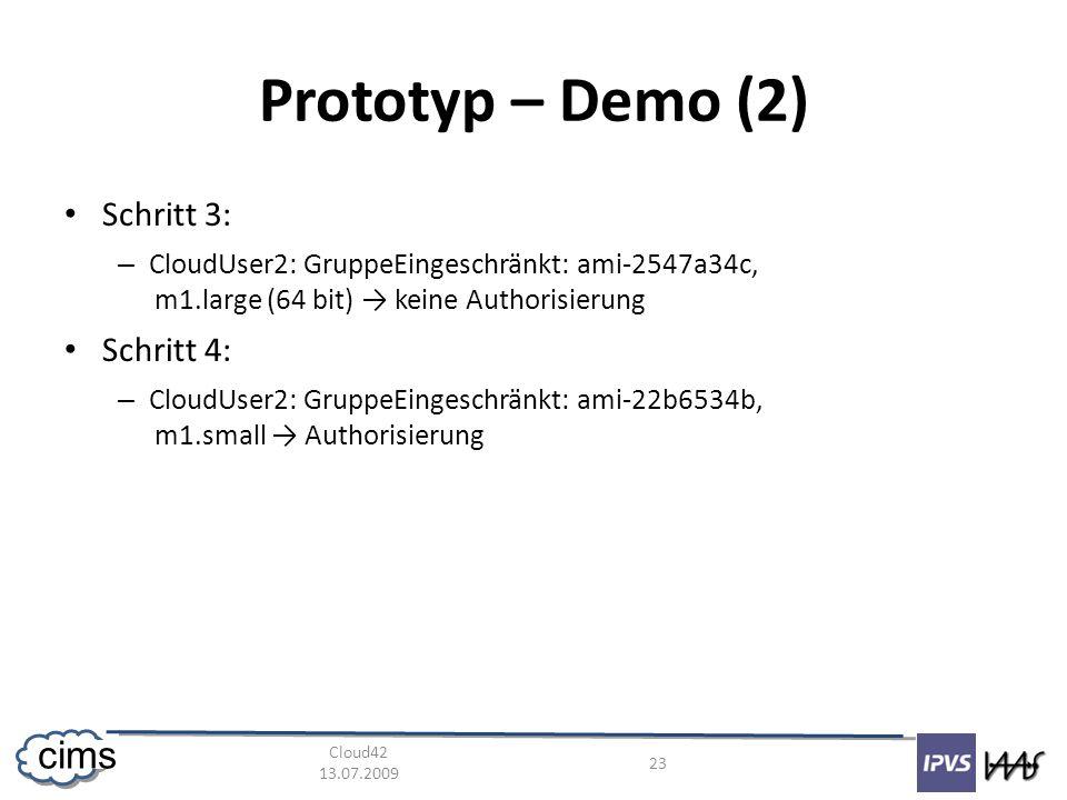 Cloud42 13.07.2009 23 cims Prototyp – Demo (2) Schritt 3: – CloudUser2: GruppeEingeschränkt: ami-2547a34c, m1.large (64 bit) keine Authorisierung Schritt 4: – CloudUser2: GruppeEingeschränkt: ami-22b6534b, m1.small Authorisierung