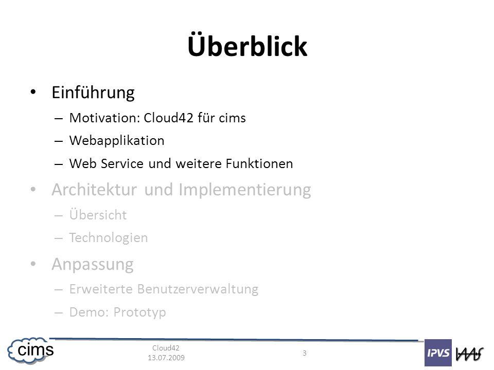 Cloud42 13.07.2009 3 cims Überblick Einführung – Motivation: Cloud42 für cims – Webapplikation – Web Service und weitere Funktionen Architektur und Implementierung – Übersicht – Technologien Anpassung – Erweiterte Benutzerverwaltung – Demo: Prototyp