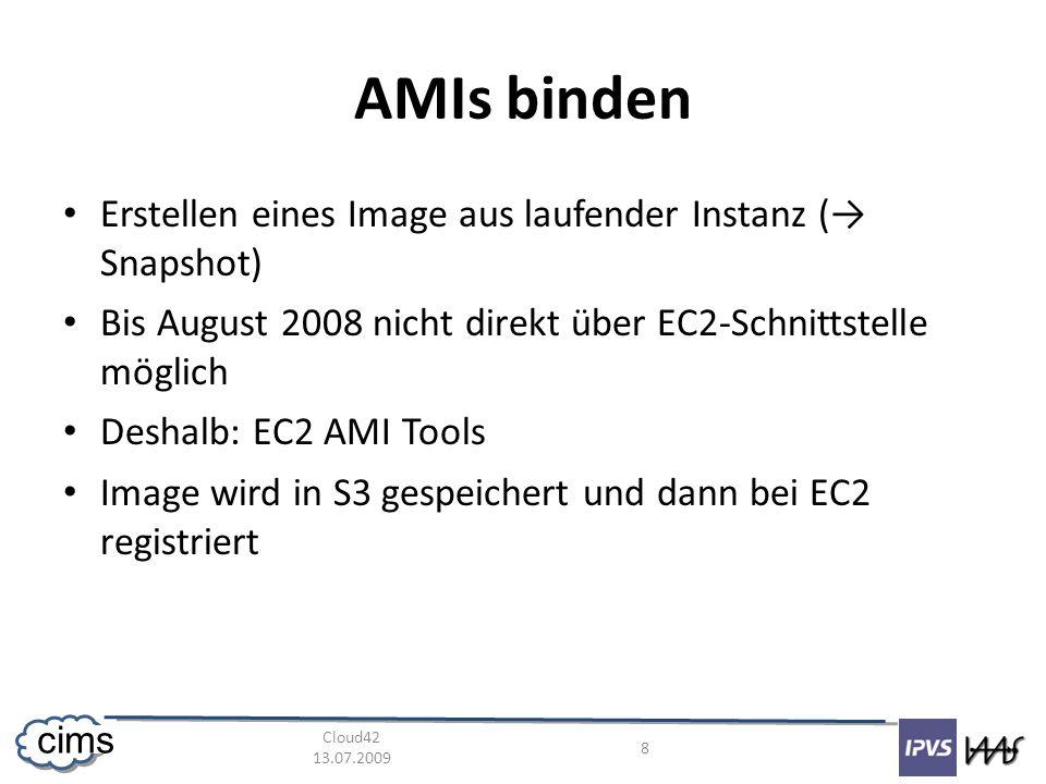 Cloud42 13.07.2009 8 cims AMIs binden Erstellen eines Image aus laufender Instanz ( Snapshot) Bis August 2008 nicht direkt über EC2-Schnittstelle möglich Deshalb: EC2 AMI Tools Image wird in S3 gespeichert und dann bei EC2 registriert
