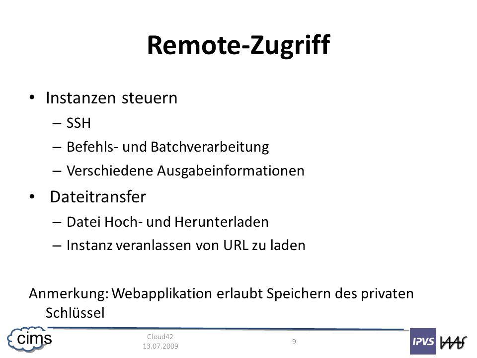 Cloud42 13.07.2009 9 cims Remote-Zugriff Instanzen steuern – SSH – Befehls- und Batchverarbeitung – Verschiedene Ausgabeinformationen Dateitransfer – Datei Hoch- und Herunterladen – Instanz veranlassen von URL zu laden Anmerkung: Webapplikation erlaubt Speichern des privaten Schlüssel