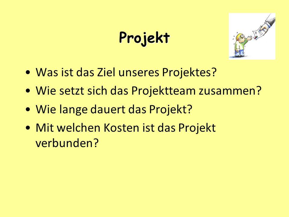 Projekt Was ist das Ziel unseres Projektes? Wie setzt sich das Projektteam zusammen? Wie lange dauert das Projekt? Mit welchen Kosten ist das Projekt