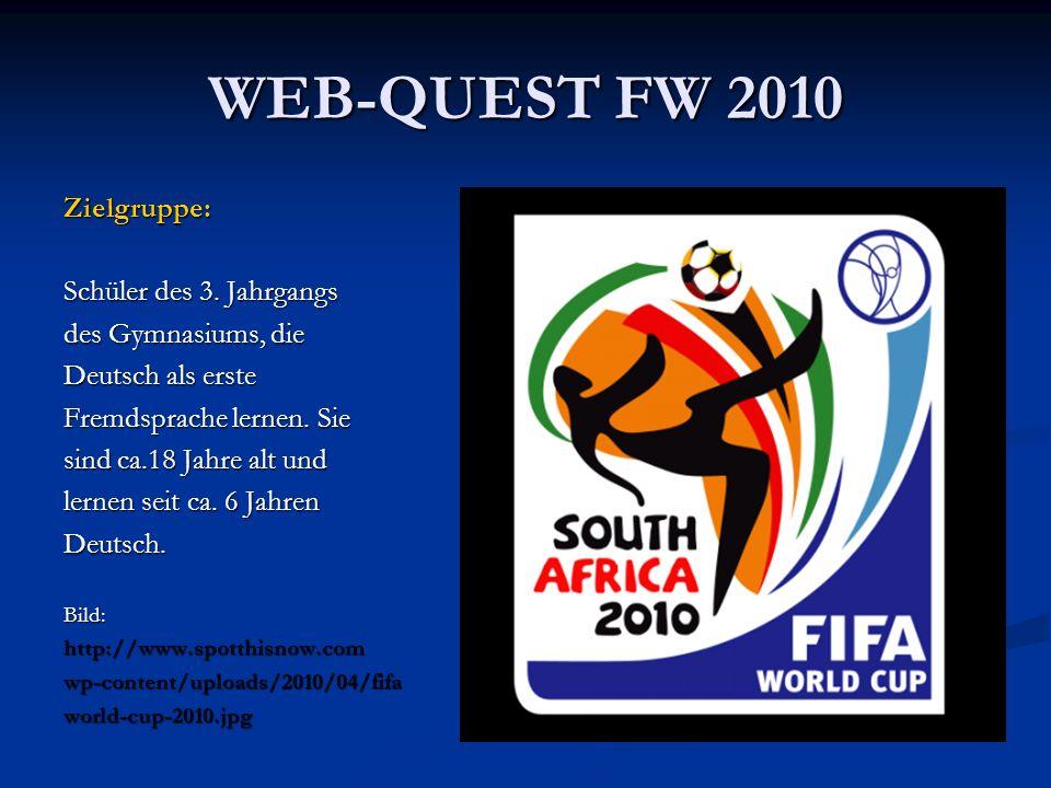 WEB-QUEST FW 2010 Zielgruppe: Schüler des 3. Jahrgangs des Gymnasiums, die Deutsch als erste Fremdsprache lernen. Sie sind ca.18 Jahre alt und lernen