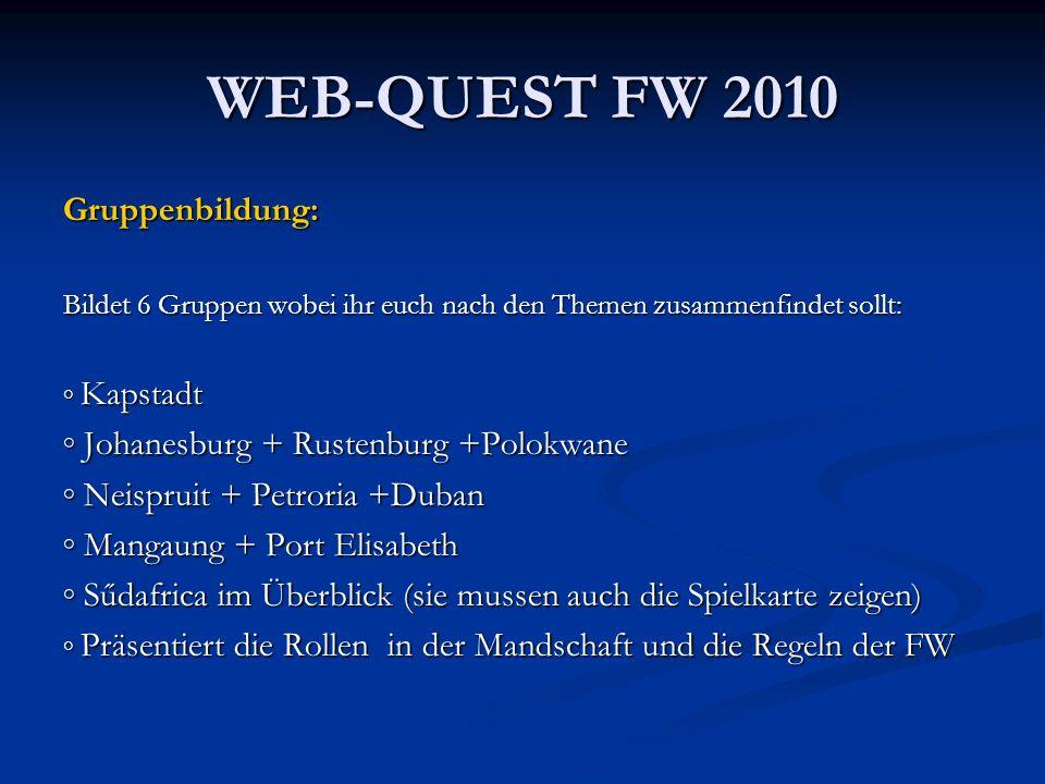 WEB-QUEST FW 2010 Gruppenbildung: Bildet 6 Gruppen wobei ihr euch nach den Themen zusammenfindet sollt: Kapstadt Kapstadt Johanesburg + Rustenburg +Po