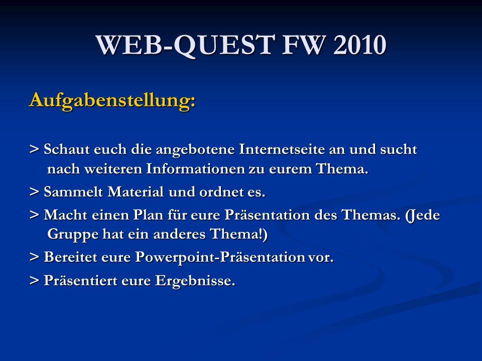 WEB-QUEST FW 2010 Aufgabenstellung: > Schaut euch die angebotene Internetseite an und sucht nach weiteren Informationen zu eurem Thema. > Sammelt Mate
