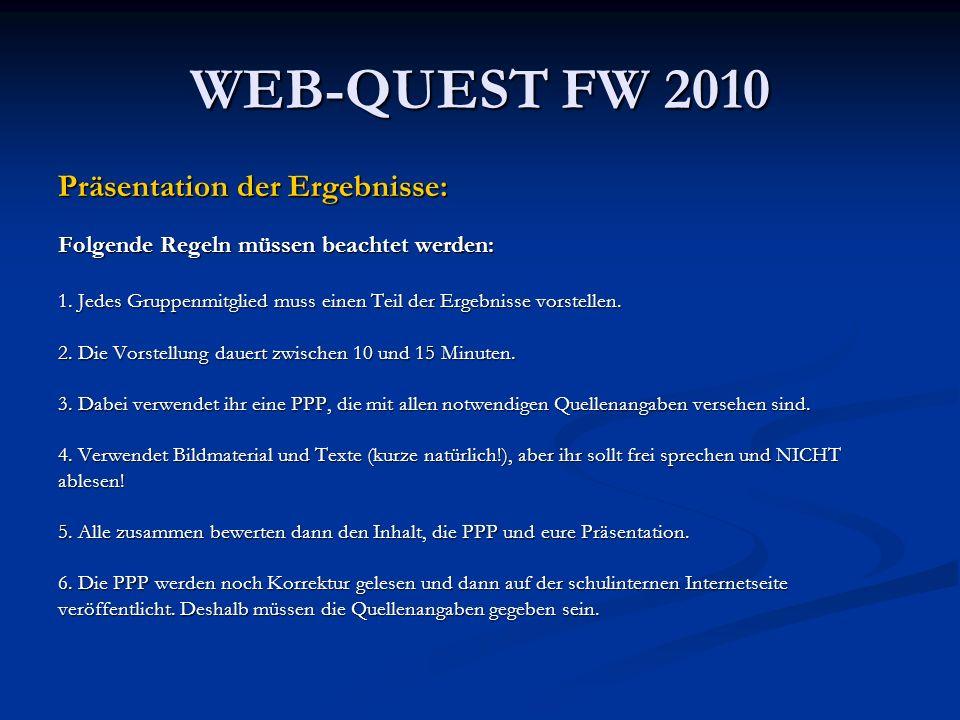 WEB-QUEST FW 2010 Präsentation der Ergebnisse: Folgende Regeln müssen beachtet werden: 1. Jedes Gruppenmitglied muss einen Teil der Ergebnisse vorstel