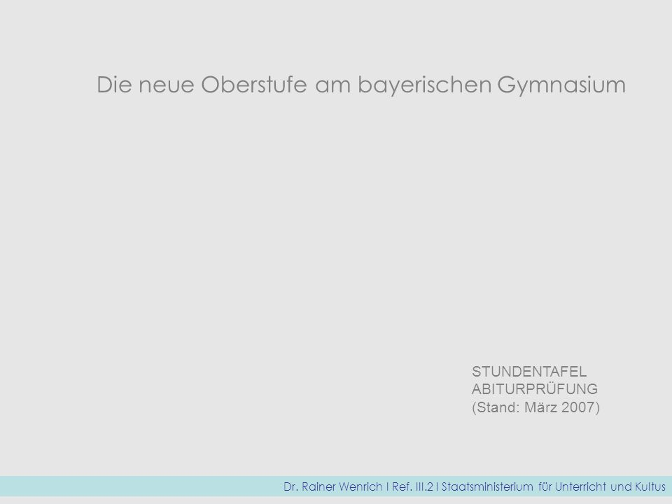 Die neue Oberstufe am bayerischen Gymnasium STUNDENTAFEL ABITURPRÜFUNG (Stand: März 2007) Dr. Rainer Wenrich I Ref. III.2 I Staatsministerium für Unte