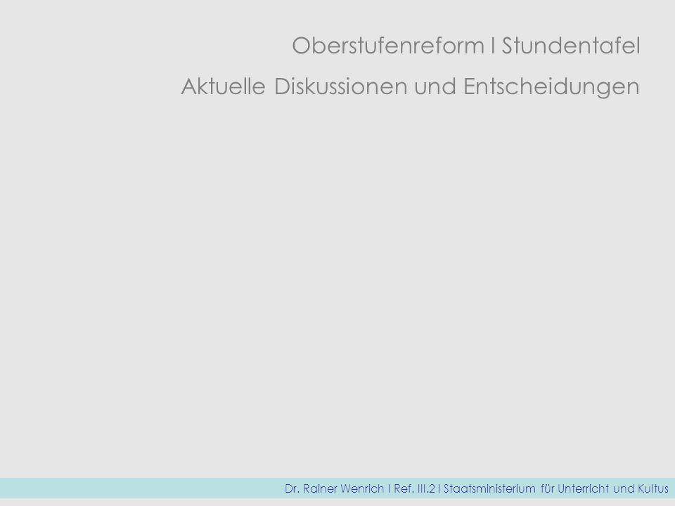 Oberstufenreform I Stundentafel Aktuelle Diskussionen und Entscheidungen Dr. Rainer Wenrich I Ref. III.2 I Staatsministerium für Unterricht und Kultus