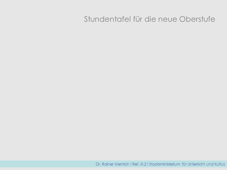Stundentafel für die neue Oberstufe Dr. Rainer Wenrich I Ref. III.2 I Staatsministerium für Unterricht und Kultus