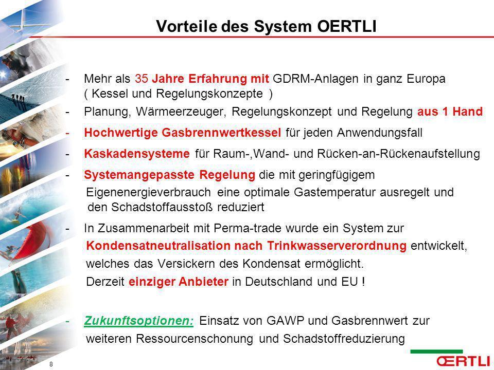 Vorteile des System OERTLI -Mehr als 35 Jahre Erfahrung mit GDRM-Anlagen in ganz Europa ( Kessel und Regelungskonzepte ) -Planung, Wärmeerzeuger, Rege
