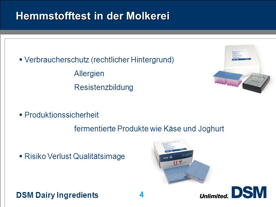 DSM Dairy Ingredients 4 Hemmstofftest in der Molkerei Verbraucherschutz (rechtlicher Hintergrund) Allergien Resistenzbildung Produktionssicherheit fermentierte Produkte wie Käse und Joghurt Risiko Verlust Qualitätsimage