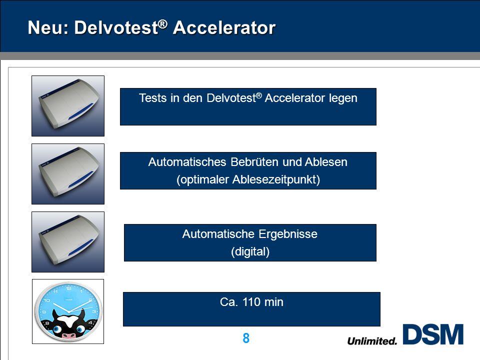 DSM Dairy Ingredients 8 Neu: Delvotest ® Accelerator Tests in den Delvotest ® Accelerator legen Automatisches Bebrüten und Ablesen (optimaler Ablesezeitpunkt) Automatische Ergebnisse (digital) Ca.