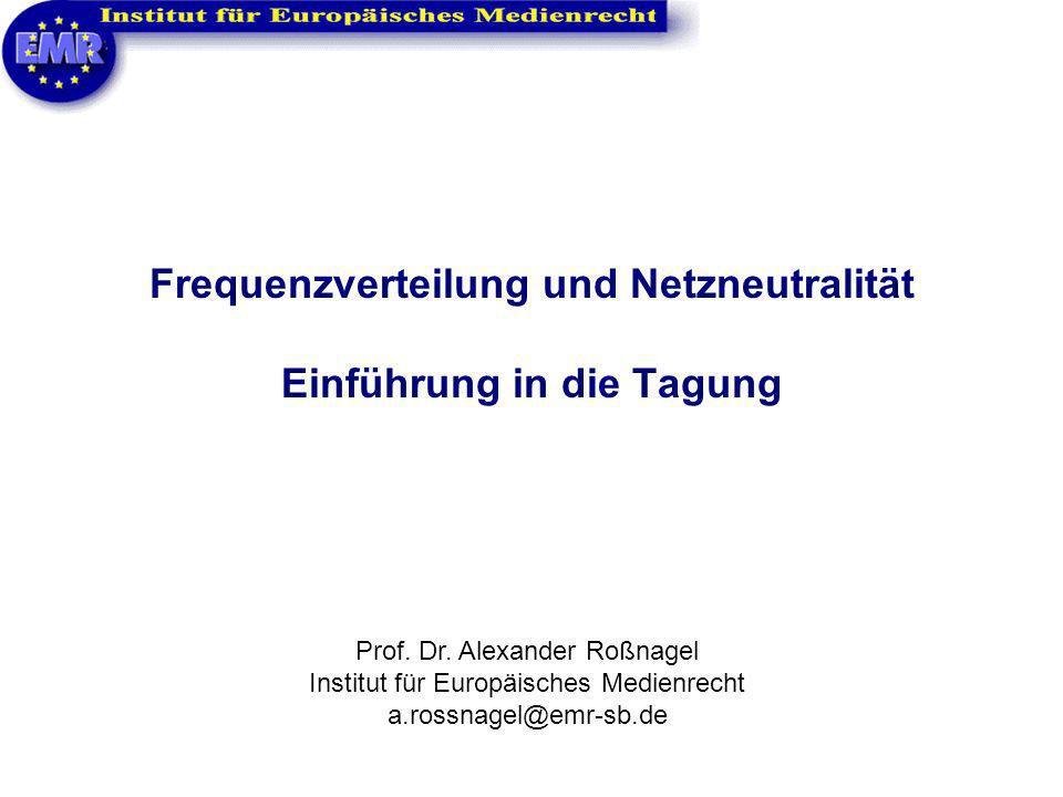 Frequenzverteilung und Netzneutralität Einführung in die Tagung Prof. Dr. Alexander Roßnagel Institut für Europäisches Medienrecht a.rossnagel@emr-sb.