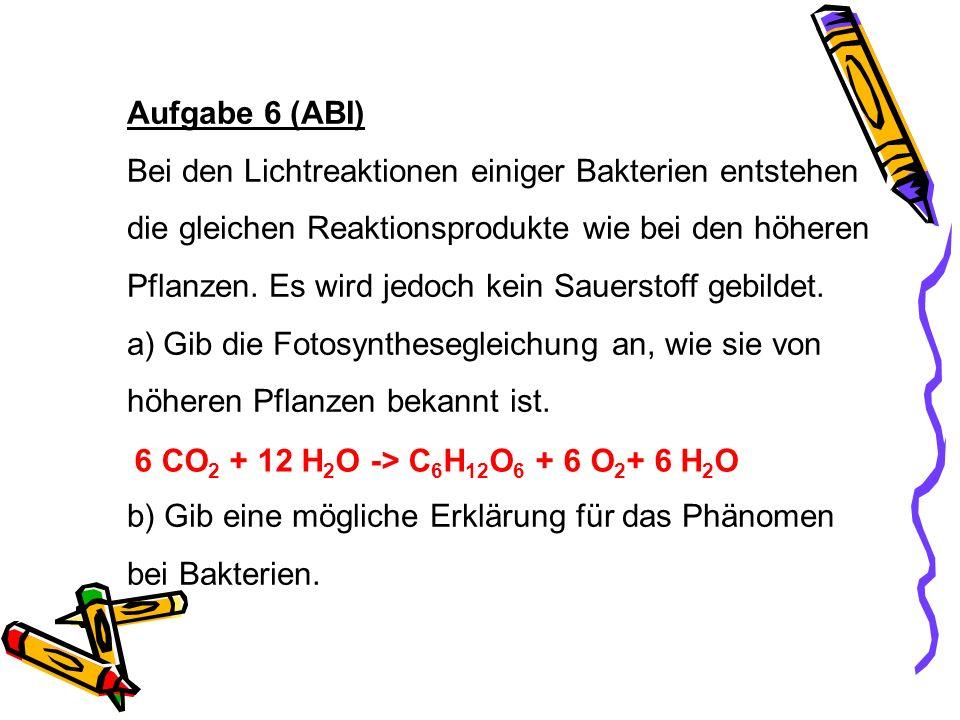 Aufgabe 6 (ABI) Bei den Lichtreaktionen einiger Bakterien entstehen die gleichen Reaktionsprodukte wie bei den höheren Pflanzen. Es wird jedoch kein S