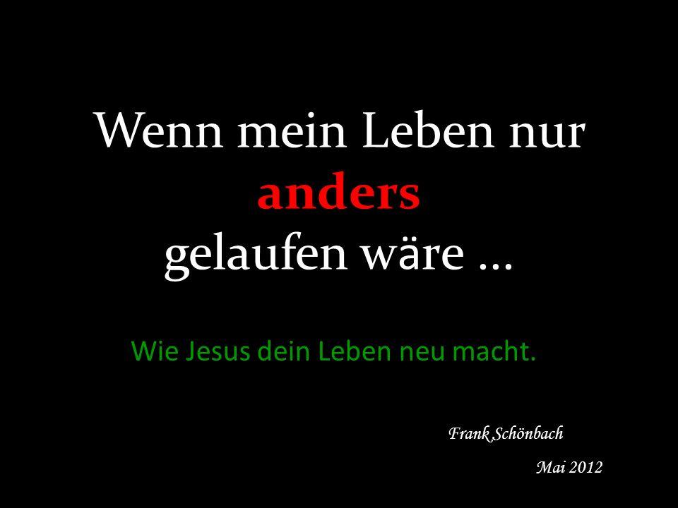 Wenn mein Leben nur anders gelaufen wäre... Wie Jesus dein Leben neu macht. Frank Schönbach Mai 2012