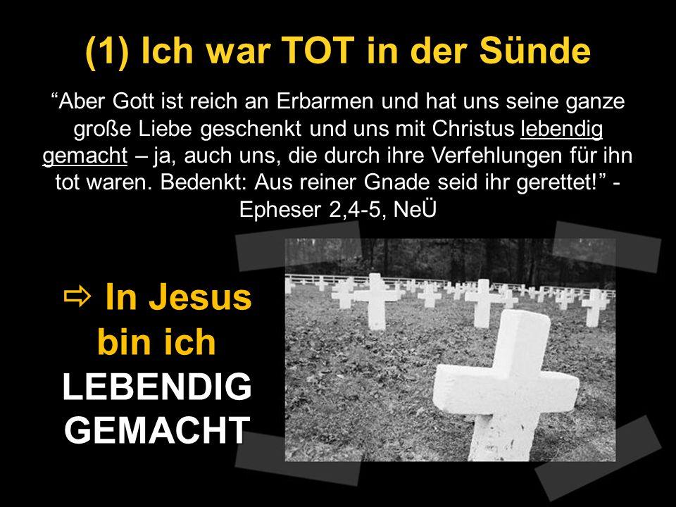 (1) Ich war TOT in der Sünde Aber Gott ist reich an Erbarmen und hat uns seine ganze große Liebe geschenkt und uns mit Christus lebendig gemacht – ja,
