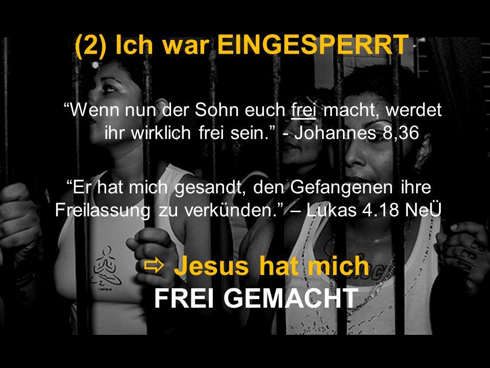 (2) Ich war EINGESPERRT Wenn nun der Sohn euch frei macht, werdet ihr wirklich frei sein. - Johannes 8,36 Jesus hat mich FREI GEMACHT Er hat mich gesa