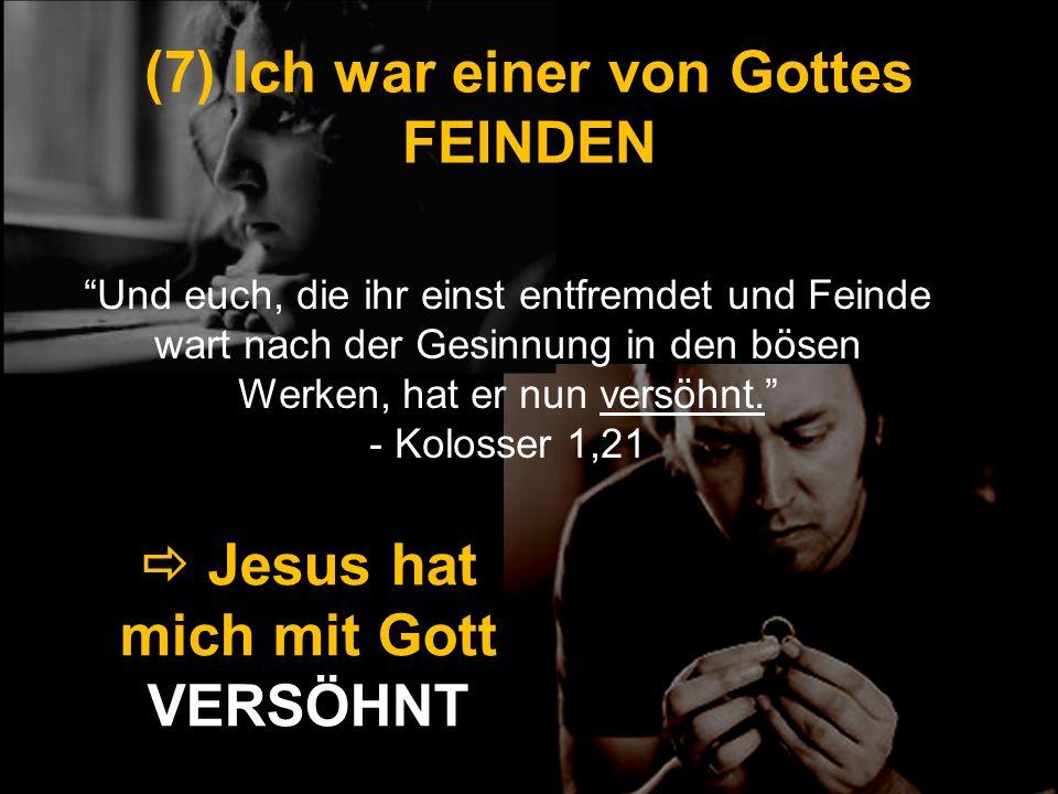 (7) Ich war einer von Gottes FEINDEN Jesus hat mich mit Gott VERSÖHNT Und euch, die ihr einst entfremdet und Feinde wart nach der Gesinnung in den bös