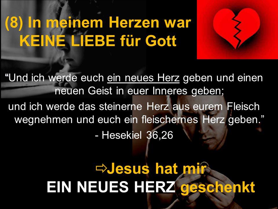(8) In meinem Herzen war KEINE LIEBE für Gott Und ich werde euch ein neues Herz geben und einen neuen Geist in euer Inneres geben; und ich werde das s