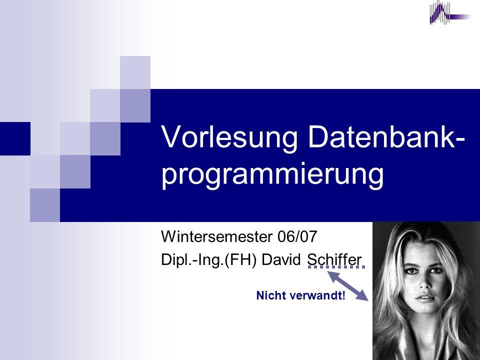 Vorlesung Datenbank- programmierung Wintersemester 06/07 Dipl.-Ing.(FH) David Schiffer Nicht verwandt!