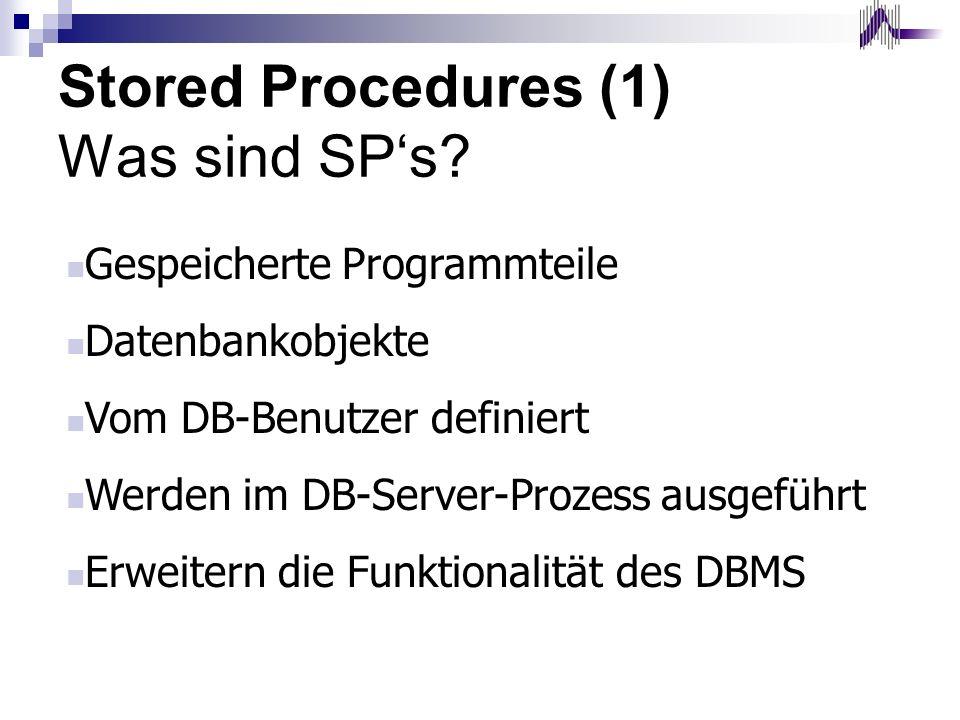 Stored Procedures (1) Was sind SPs? Gespeicherte Programmteile Datenbankobjekte Vom DB-Benutzer definiert Werden im DB-Server-Prozess ausgeführt Erwei