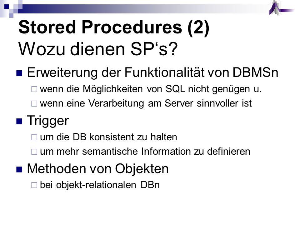 Stored Procedures (2) Wozu dienen SPs? Erweiterung der Funktionalität von DBMSn wenn die Möglichkeiten von SQL nicht genügen u. wenn eine Verarbeitung