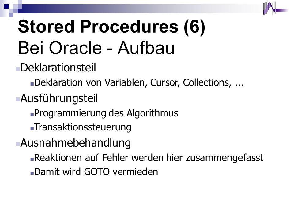 Stored Procedures (6) Bei Oracle - Aufbau Deklarationsteil Deklaration von Variablen, Cursor, Collections,... Ausführungsteil Programmierung des Algor
