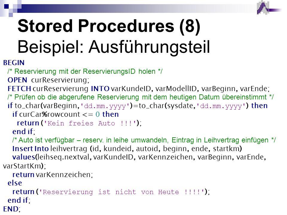 Stored Procedures (8) Beispiel: Ausführungsteil BEGIN /* Reservierung mit der ReservierungsID holen */ OPEN curReservierung; FETCH curReservierung INT
