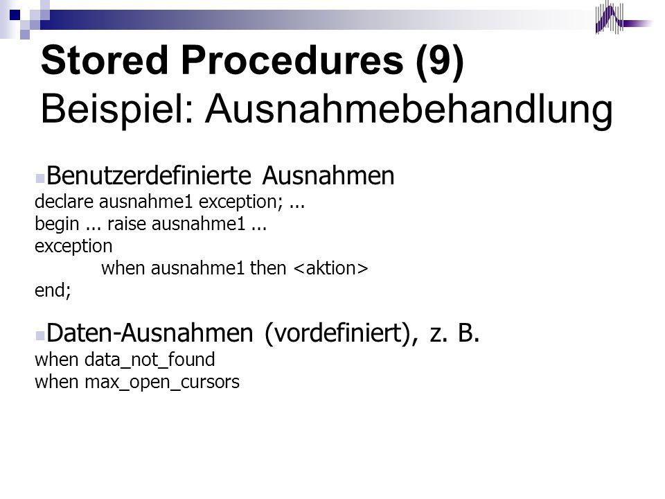 Stored Procedures (9) Beispiel: Ausnahmebehandlung Benutzerdefinierte Ausnahmen declare ausnahme1 exception;... begin... raise ausnahme1... exception