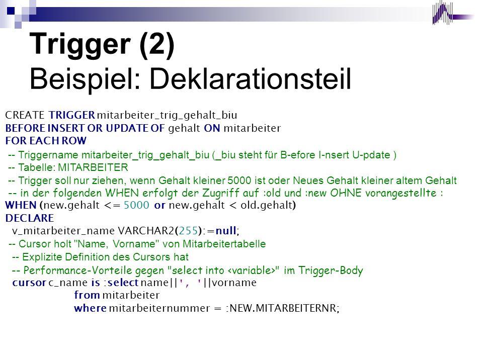 Trigger (2) Beispiel: Deklarationsteil CREATE TRIGGER mitarbeiter_trig_gehalt_biu BEFORE INSERT OR UPDATE OF gehalt ON mitarbeiter FOR EACH ROW -- Tri