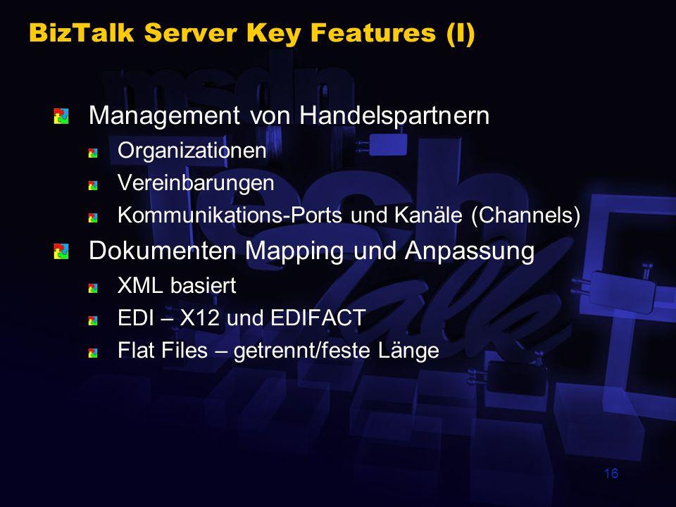 16 BizTalk Server Key Features (I) Management von Handelspartnern Organizationen Vereinbarungen Kommunikations-Ports und Kanäle (Channels) Dokumenten Mapping und Anpassung XML basiert EDI – X12 und EDIFACT Flat Files – getrennt/feste Länge