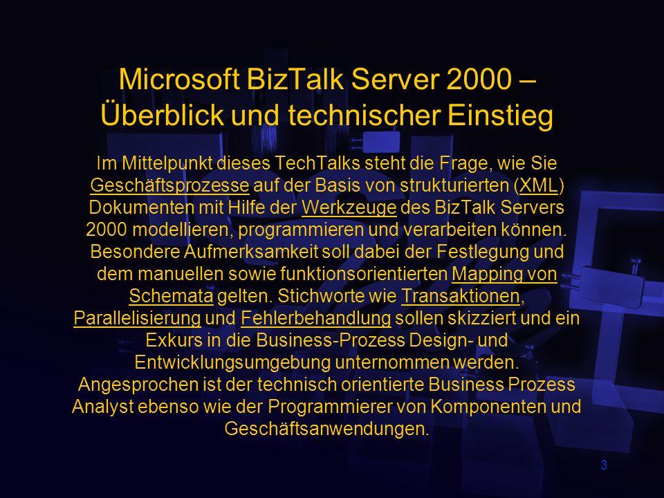 3 Microsoft BizTalk Server 2000 – Überblick und technischer Einstieg Im Mittelpunkt dieses TechTalks steht die Frage, wie Sie Geschäftsprozesse auf der Basis von strukturierten (XML) Dokumenten mit Hilfe der Werkzeuge des BizTalk Servers 2000 modellieren, programmieren und verarbeiten können.