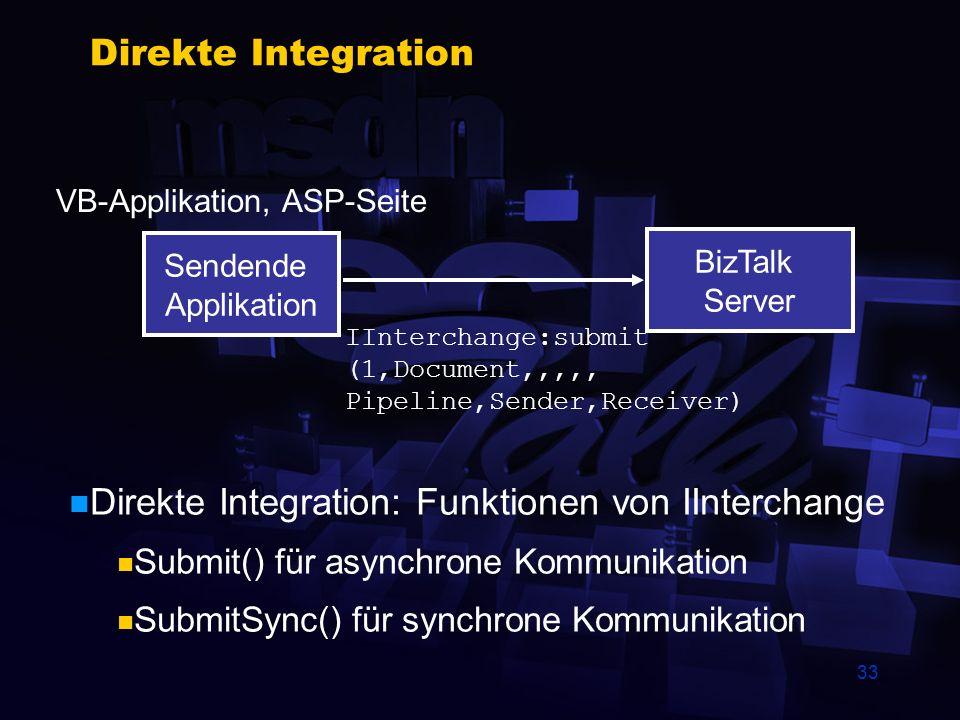 33 Direkte Integration Sendende Applikation BizTalk Server IInterchange:submit (1,Document,,,,, Pipeline,Sender,Receiver) VB-Applikation, ASP-Seite Direkte Integration: Funktionen von IInterchange Submit() für asynchrone Kommunikation SubmitSync() für synchrone Kommunikation