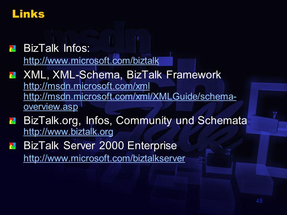 45 Links BizTalk Infos: http://www.microsoft.com/biztalk http://www.microsoft.com/biztalk XML, XML-Schema, BizTalk Framework http://msdn.microsoft.com/xml http://msdn.microsoft.com/xml/XMLGuide/schema- overview.asp http://msdn.microsoft.com/xml http://msdn.microsoft.com/xml/XMLGuide/schema- overview.asp BizTalk.org, Infos, Community und Schemata http://www.biztalk.org http://www.biztalk.org BizTalk Server 2000 Enterprise http://www.microsoft.com/biztalkserver http://www.microsoft.com/biztalkserver