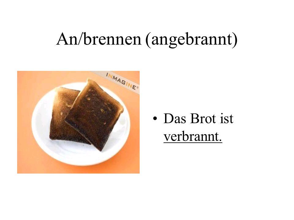 An/brennen (angebrannt) Das Brot ist verbrannt.