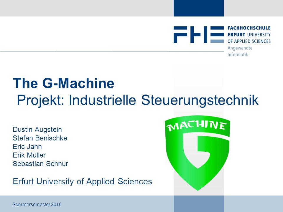 The G-Machine Projekt: Industrielle Steuerungstechnik Dustin Augstein Stefan Benischke Eric Jahn Erik Müller Sebastian Schnur Erfurt University of App