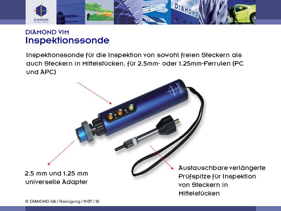 © DIAMOND SA / Reinigung / 11-07 / 10 DIAMOND VIM Inspektionssonde Inspektionssonde für die Inspektion von sowohl freien Steckern als auch Steckern in Mittelstücken, für 2.5mm- oder 1.25mm-Ferrulen (PC und APC) 2.5 mm und 1.25 mm universelle Adapter Austauschbare verlängerte Prüfspitze für Inspektion von Steckern in Mittelstücken