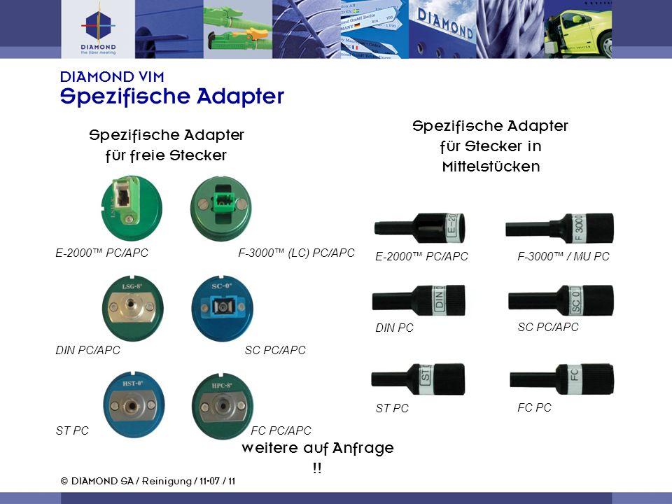 © DIAMOND SA / Reinigung / 11-07 / 11 DIAMOND VIM Spezifische Adapter Spezifische Adapter für freie Stecker Spezifische Adapter für Stecker in Mittelstücken E-2000 PC/APC DIN PC ST PC F-3000 / MU PC SC PC/APC FC PC Weitere auf Anfrage !.