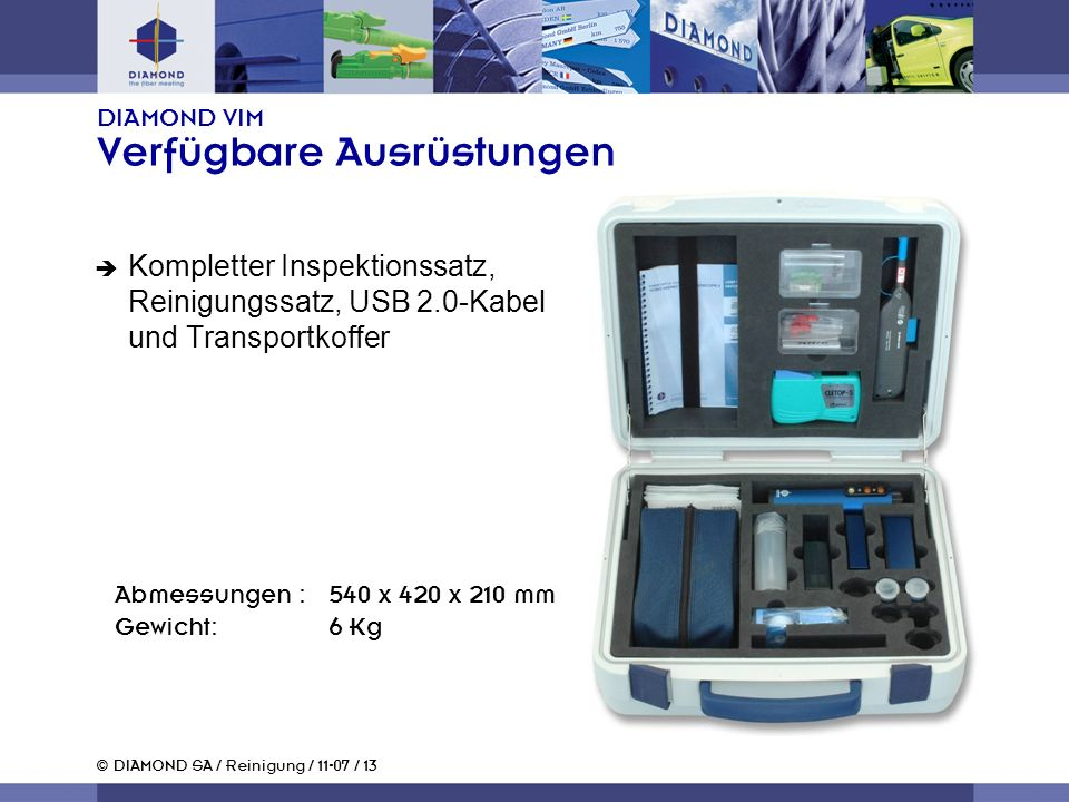 © DIAMOND SA / Reinigung / 11-07 / 13 DIAMOND VIM Verfügbare Ausrüstungen Kompletter Inspektionssatz, Reinigungssatz, USB 2.0-Kabel und Transportkoffer Abmessungen :540 x 420 x 210 mm Gewicht:6 Kg