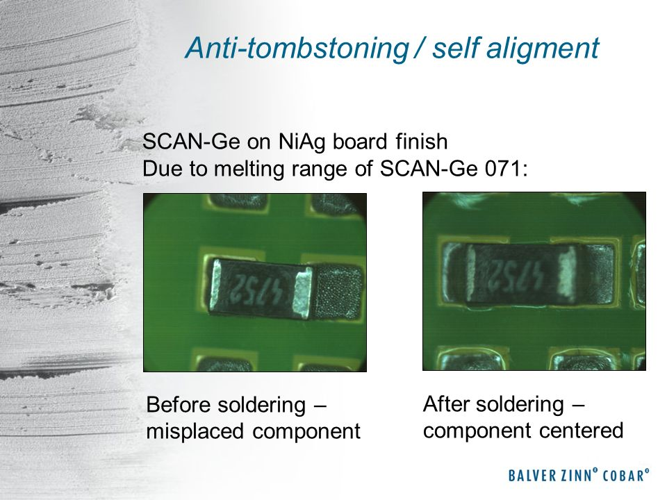 Anti-tombstoning / self aligment Before soldering – misplaced component After soldering – component centered SCAN-Ge on NiAg board finish Due to melti