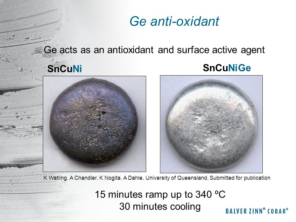 Ge anti-oxidant Ge acts as an antioxidant and surface active agent K Watling, A Chandler, K Nogita. A Dahle, University of Queensland, Submitted for p