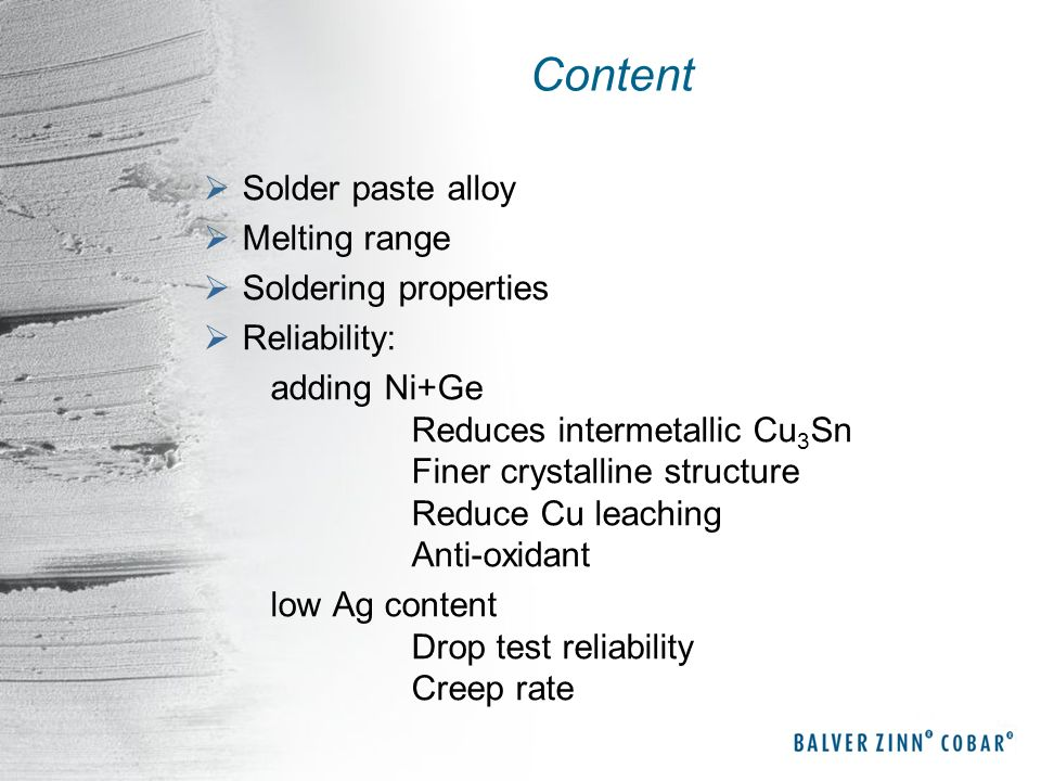 Content Solder paste alloy Melting range Soldering properties Reliability: adding Ni+Ge Reduces intermetallic Cu 3 Sn Finer crystalline structure Redu